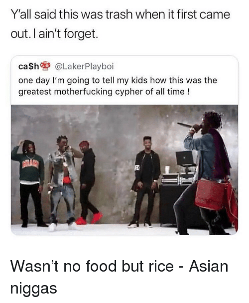 Trendy: Y'all said this was trash when it first came  out. I ain't forget.  ca$h @LakerPlayboi  one day I'm going to tell my kids how this was the  greatest motherfucking cypher of all time ! Wasn't no food but rice - Asian niggas