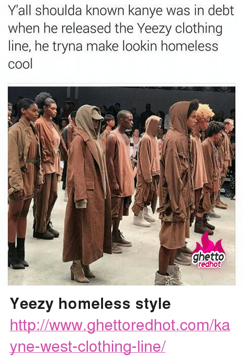 "Ghetto Redhot: Yall shoulda known kanye was in debt  when he released the Yeezy clothing  line, he tryna make lookin homeless  cool  ghetto  redhot <p><strong>Yeezy homeless style</strong></p><p><a href=""http://www.ghettoredhot.com/kayne-west-clothing-line/"">http://www.ghettoredhot.com/kayne-west-clothing-line/</a></p>"