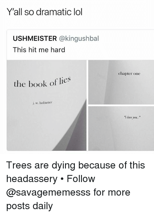 "Lol, Love, and Memes: Y'all so dramatic lol  USHMEISTER @kingushbal  This hit me hard  chapter one  the book of lies  i. w. hofstetter  ""i love you.."" Trees are dying because of this headassery • Follow @savagememesss for more posts daily"