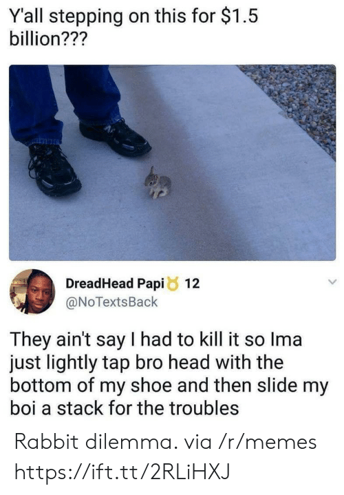 My Boi: Y'all stepping on this for $1.5  billion???  DreadHead Papi8 12  @NoTextsBack  They ain't say I had to kill it so Ima  just lightly tap bro head with the  bottom of my shoe and then slide my  boi a stack for the troubles Rabbit dilemma. via /r/memes https://ift.tt/2RLiHXJ