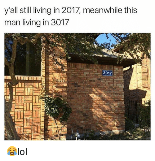 Memes, Living, and 🤖: y'all still living in 2017, meanwhile this  man living in 3017 😂lol