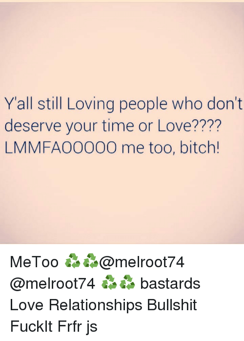 Bitch, Love, and Memes: Yall still Loving people who don't  deserve your time or Love????  LMMFAO0000 me too, bitch! MeToo ♻️♻️@melroot74 @melroot74 ♻️♻️ bastards Love Relationships Bullshit FuckIt Frfr js