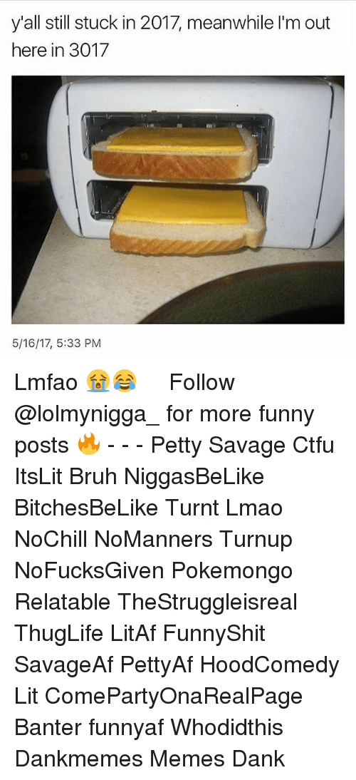 Pokemongo: yall still stuck in 2017, meanwhile I'm out  here in 3017  5/16/17, 5:33 PM Lmfao 😭😂 ‍ ‍ ⁶𓅓 ➫➫ Follow @lolmynigga_ for more funny posts 🔥 - - - Petty Savage Ctfu ItsLit Bruh NiggasBeLike BitchesBeLike Turnt Lmao NoChill NoManners Turnup NoFucksGiven Pokemongo Relatable TheStruggleisreal ThugLife LitAf FunnyShit SavageAf PettyAf HoodComedy Lit ComePartyOnaRealPage Banter funnyaf Whodidthis Dankmemes Memes Dank