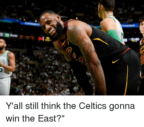 Celtics, Think, and Still: Y'all still think the Celtics gonna win the East?""