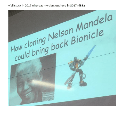 cloning: y'all stuck in 2017 whereas my class out here in 3017 niBBa  How cloning Nelson Mandela  could bring back Bionicle