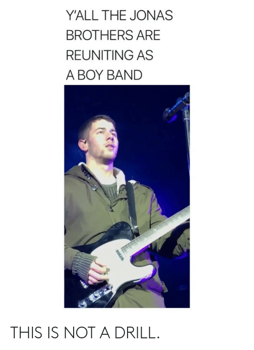 Jonas Brothers: Y'ALL THE JONAS  BROTHERS ARE  REUNITING AS  A BOY BAND THIS IS NOT A DRILL.