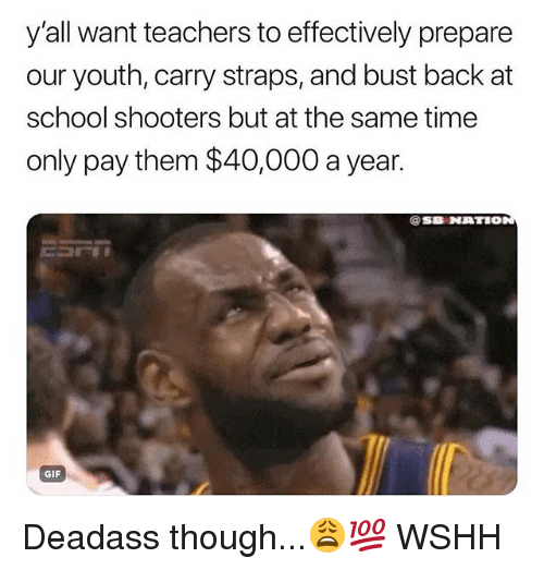 Gif, Memes, and School: y'all want teachers to effectively prepare  our youth, carry straps, and bust back at  school shooters but at the same time  only pay them $40,000 a year.  @SB NATIO  GIF Deadass though...😩💯 WSHH