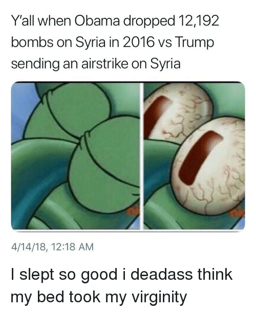 Funny, Obama, and Good: Yall when Obama dropped 12,192  bombs on Syria in 2016 vs Trump  sending an airstrike on Syria  4/14/18, 12:18 AM I slept so good i deadass think my bed took my virginity