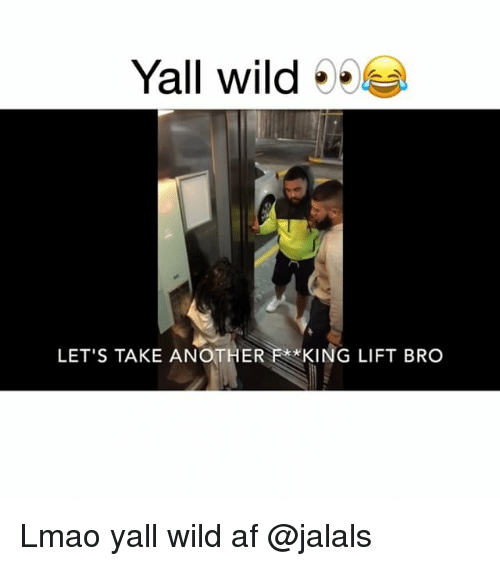 Af, Funny, and Lmao: Yall wild5  LET'S TAKE ANOTHER F**KING LIFT BRO Lmao yall wild af @jalals