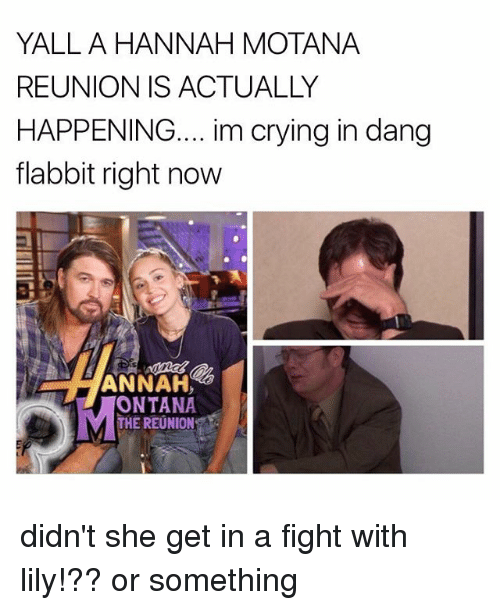 Dangly: YALLA HANNAH MOTANA  REUNION IS ACTUALLY  HAPPENING.... im crying in dang  flabbit right now  ANNAH  ONTANA  THE REUNION didn't she get in a fight with lily!?? or something