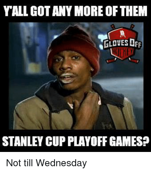 stanley cup playoffs: YALLGOTANY MORE OF THEM  GLOVES OFF  STANLEY CUP PLAYOFF GAMES? Not till Wednesday