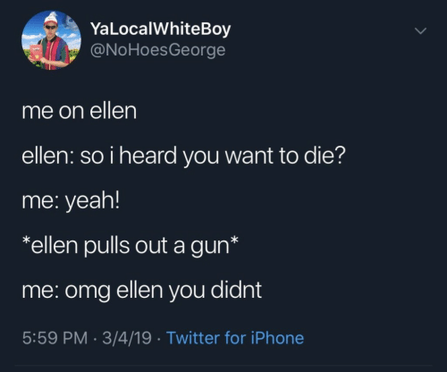 I Heard You: YaLocalWhiteBoy  @NoHoesGeorge  me on ellen  ellen: so i heard you want to die?  me: yeah!  *ellen pulls out a gun*  me: omg ellen you didnt  5:59 PM. 3/4/19 Twitter for iPhone