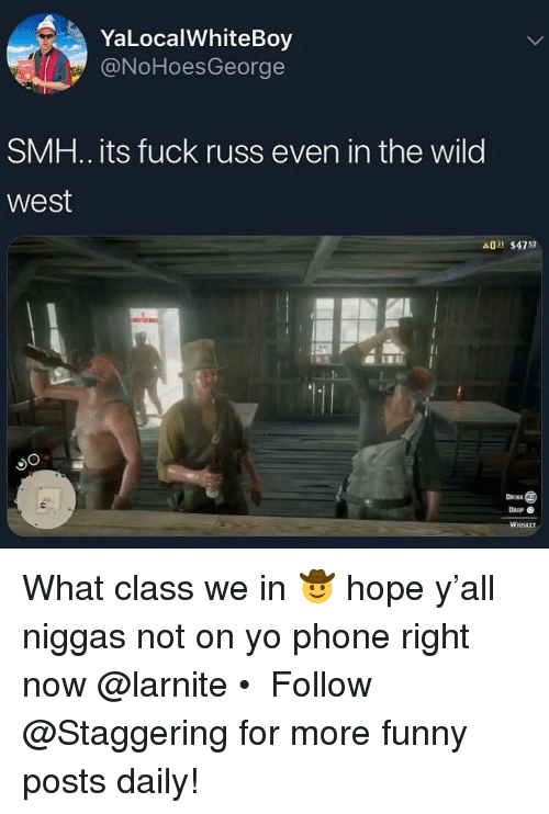 wild west: YaLocalWhiteBoy  @NoHoesGeorge  SMH.. its fuck russ even in the wild  west  A0 $4752  DAINK  DROP  WHISKET What class we in 🤠 hope y'all niggas not on yo phone right now @larnite • ➫➫➫ Follow @Staggering for more funny posts daily!
