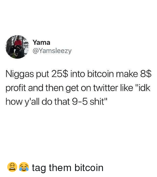 """Funny, Shit, and Twitter: Yama  @Yamsleezy  Niggas put 25$ into bitcoin make 8$  profit and then get on twitter like """"idk  how y'all do that 9-5 shit"""" 😩😂 tag them bitcoin"""