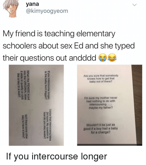 Memes, Sex, and Elementary: yana  @kimyoogyeom  My friend is teaching elementary  schoolers about sex Ed and she typed  their questions out andddd  Are you sure that somebody  knows how to get that  baby out of there?  I'm sure my mother never  had nothing to do with  maybe my father?  Wouldn't it be just as  good if a boy had a baby  for a change? If you intercourse longer