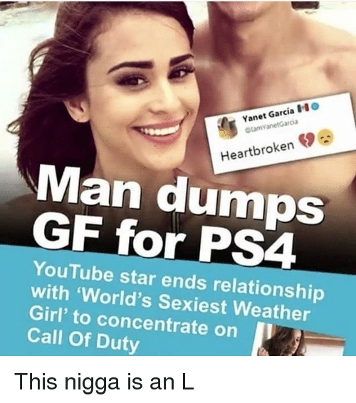Ps4, youtube.com, and Call of Duty: Yanet Garcia O  tamVanetGaroa  Heartbroken  Man dumOS  GF for PS4  YouTube star ends relationship  with 'World's Sexiest Weather  Girl' to concentrate on I  Call Of Duty This nigga is an L