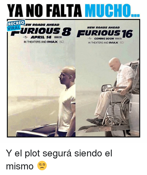 Imax, Soon..., and April: YANO MUCHO  RECREO  VIRAL  URIOUS8  NEW ROADS AHEAD  16  APRIL 14  COMING SOON  IN THEATERS AND  IMAX  IN THEATERS AND  IMAX  SD Y el plot segurá siendo el mismo  😒