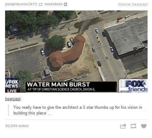 Architect: yaoiprincess2k13 medsfeds  Source: bearpapi  FOX  EWSWATER MAIN BURST  FOX&  friends  AT TIP OF CHRISTIAN SCIENCE CHURCH, DIXONIL  bearpapi  You really have to give the architect a 5 star thumbs up for his vision in  building this place  92,045 notes