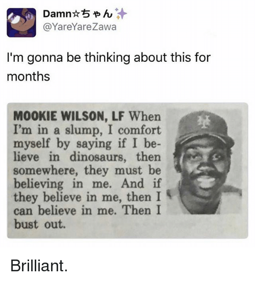 slumped: @YareYareza  I'm gonna be thinking about this for  months  MOOKIE WILSON, LF When  I'm in a slump, I comfort  myself by saying if I be-  lieve in dinosaurs, then  somewhere, they must be  believing in me. And if  they believe in me, then I  can believe in me. Then I  bust out. Brilliant.