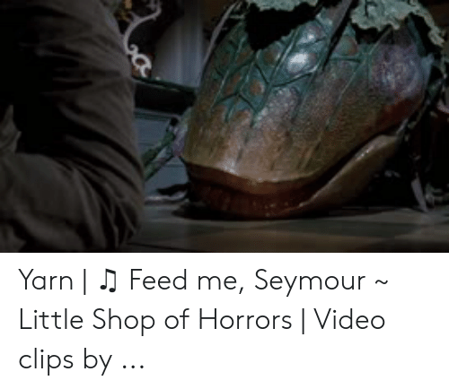 feed me seymour: Yarn   ♫ Feed me, Seymour ~ Little Shop of Horrors   Video clips by ...