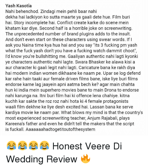 "Bane, Fucking, and Memes: Yash Kasotia  Nahi behenchod. Zindagi mein pehli baar nahi  dekha hai ladkiyon ko sutta maarte ya gaali dete hue. Film buri  hai. Story incomplete hai. Conflict create karke do scene mein  khatam kar diye. Second half is a horrible joke on screenwriting.  The unprecedented number of brand plugins adds to the insult.  And don't even start on these characters using swear words. If I  ask you Naina time kya hua hai and you say ""its 3 fucking pm yash  what the fuck yash don't you have a fucking watch dammit choot  I'd know you're bullshitting me. Gaaliyan authentic nahi lagti kyonki  ye characters authentic nahi lagte. Swara Bhasker ke alawa kisi a  aur character ki gaali legit nahi lagti. Caricature bana ke rakh diya  hai modern indian women dikhaane ke naam pe. Upar se log defend  kar rahe hain taaki aur female driven films bane, iske liye buri films  endorse karne lag jaayein apni aatma bech ke? agar main chahta  hun ki india mein superhero movies bane to main Drona to endorse  nahi karunga na. Itni buri film hai ki offence lena chahiye. kitna  kuchh kar sakte the roz roz nahi hota ki 4 female protagonists  waali film dekhne ke liye desh excited hai. Lassan bana ke serve  kardiya movie ke naam par. What blows my mind is that the country's  most experienced screenwriting teacher, Anjum Rajabali, plays  Kareena's father and even he didn't tell the makers that the script  uckall. Aaaaaaahadtogetitoutofthesystem 😂😂😂😂 Honest Veere Di Wedding Review 🔥"