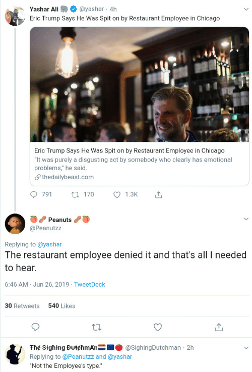 "Peanuts: Yashar Ali  @yashar 4h  Eric Trump Says He Was Spit on by Restaurant Employee in Chicago  Eric Trump Says He Was Spit on by Restaurant Employee in Chicago  ""It was purely a disgusting act by somebody who clearly has emotional  problems,"" he said  Sthedailybeast.com  791  1.3K  t170  Peanuts  @Peanutzz  Replying to @yashar  The restaurant employee denied it and that's all needed  to hear.  6:46 AM Jun 26, 2019 TweetDeck  540 Likes  30 Retweets  The Sighing DutchmAn  @SighingDutchman 2h  Replying to @Peanutzz and @yashar  ""Not the Employee's type."""