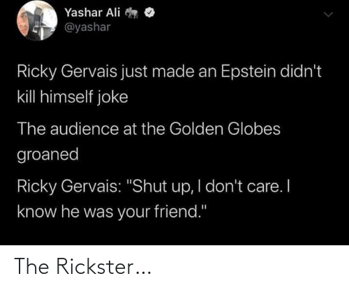 "audience: Yashar Ali  @yashar  Ricky Gervais just made an Epstein didn't  kill himself joke  The audience at the Golden Globes  groaned  Ricky Gervais: ""Shut up, I don't care. I  know he was your friend."" The Rickster…"