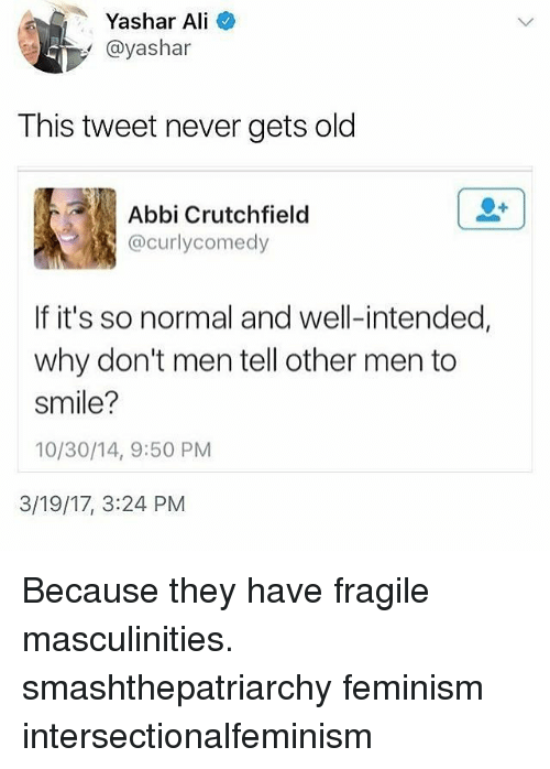 alie: Yashar Ali  @yashar  This tweet never gets old  Abbi Crutchfield  @curlycomedy  If it's so normal and well-intended,  why don't men tell other men to  smile?  10/30/14, 9:50 PM  3/19/17, 3:24 PM Because they have fragile masculinities. smashthepatriarchy feminism intersectionalfeminism