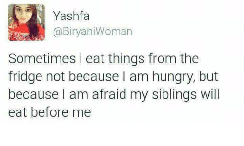 Siblings: Yashfa  @BiryaniWoman  Sometimes i eat things from the  fridge not because I am hungry, but  because l am afraid my siblings will  eat before me  because I am afraid my siblings will