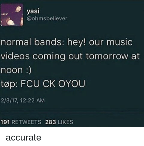 ohms: yasi  @ohms believer  normal bands: hey! our music  videos coming out tomorrow at  noon  top: FCU CK OYOU  2/3/17, 12:22 AM  191  RETWEETS 283  LIKES accurate