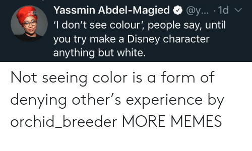 A Disney: Yassmin Abdel-Magied@y... 1d  'I don't see colour', people say, until  you try make a Disney character  anything but white. Not seeing color is a form of denying other's experience by orchid_breeder MORE MEMES