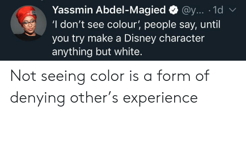 A Disney: Yassmin Abdel-Magied@y... 1d  'I don't see colour', people say, until  you try make a Disney character  anything but white. Not seeing color is a form of denying other's experience