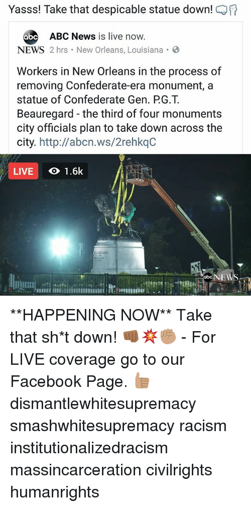 Abc, Facebook, and Memes: Yasss! Take that despicable statue down!  abc  ABC News is live now.  NEWS 2 hrs New Orleans, Louisiana B  Workers in New Orleans in the process of  removing Confederate-era monument, a  statue of Confederate Gen. PG.T  Beauregard -the third of four monuments  city officials plan to take down across the  city.  http:llabcn.ws/2rehkqC  LIVE  1.6k  abc NEW **HAPPENING NOW** Take that sh*t down! 👊🏾💥✊🏽 - For LIVE coverage go to our Facebook Page. 👍🏽 dismantlewhitesupremacy smashwhitesupremacy racism institutionalizedracism massincarceration civilrights humanrights