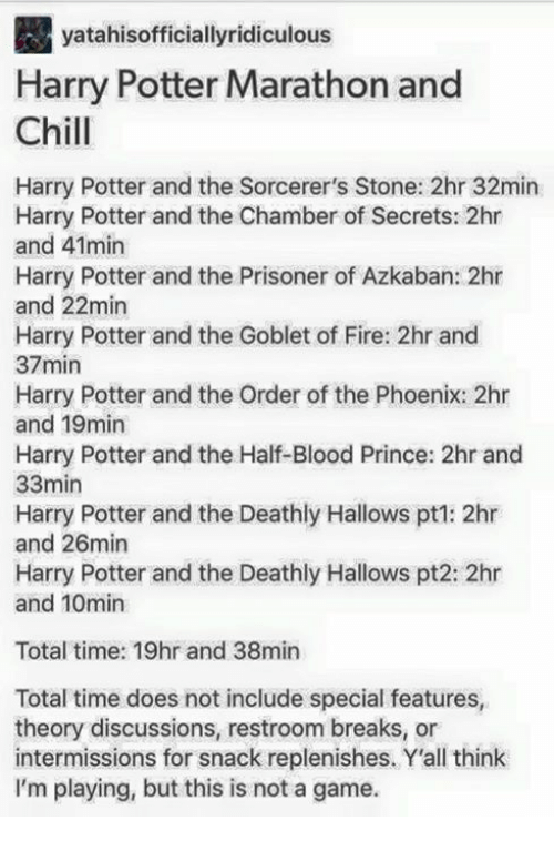 harry potter and the order of the phoenix: yatahisofficiallyridiculous  Harry Potter Marathon and  Chill  Harry Potter and the Sorcerer's Stone: 2hr 32min  Harry Potter and the Chamber of Secrets: 2hr  and 41min  Harry Potter and the Prisoner of Azkaban: 2hr  and 22min  Harry Potter and the Goblet of Fire: 2hr and  37min  Harry Potter and the Order of the Phoenix: 2hr  and 19min  Harry Potter and the Half-Blood Prince: 2hr and  33min  Harry Potter and the Deathly Hallows pt1: 2hr  and 26min  Harry Potter and the Deathly Hallows pt2: 2hr  and 10min  Total time: 19hr and 38min  Total time does not include special features,  theory discussions, restroom breaks, or  intermissions for snack replenishes. Y'all think  I'm playing, but this is not a game.