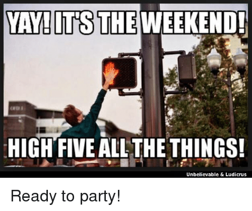 Memes, Party, and The Weekend: YAY! ITS THE WEEKEND!  HIGH FIVE ALL THE THINGS!  Unbelievable & Ludicrus Ready to party!