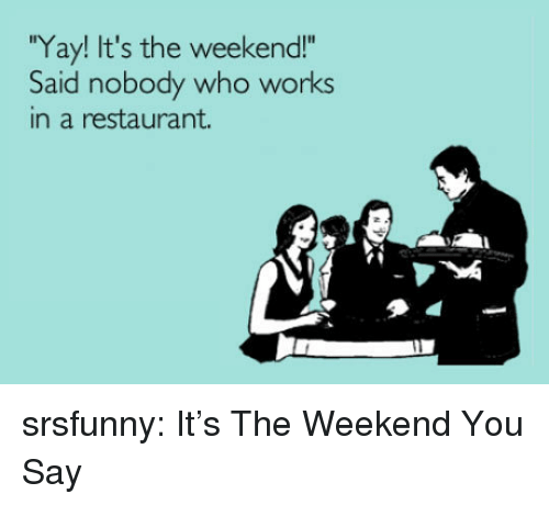 """its the weekend: Yay! It's the weekend!""""  Said nobody who works  in a restaurant. srsfunny:  It's The Weekend You Say"""
