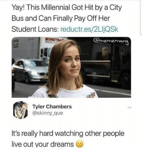 Loans: Yay! This Millennial Got Hit by a City  Bus and Can Finally Pay Off Her  Student Loans: reductr.es/2LljQSk  @mememang  MOR  Tyler Chambers  @skinny que  It's really hard watching other people  live out your dreams
