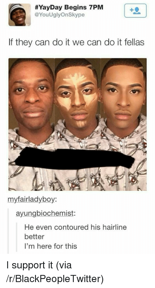 Blackpeopletwitter, Hairline, and Can:  #YayDay Begins 7PM  @YouUglyOnSkype  If they can do it we can do it fellas  myfairladyboy:  ayungbiochemist:  He even contoured his hairline  better  I'm here for this <p>I support it (via /r/BlackPeopleTwitter)</p>