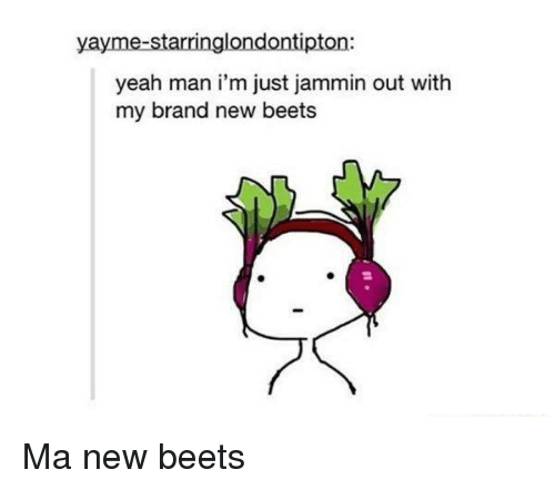 beet: yayme-starringlondontipton:  yeah man i'm just jammin out with  my brand new beets Ma new beets