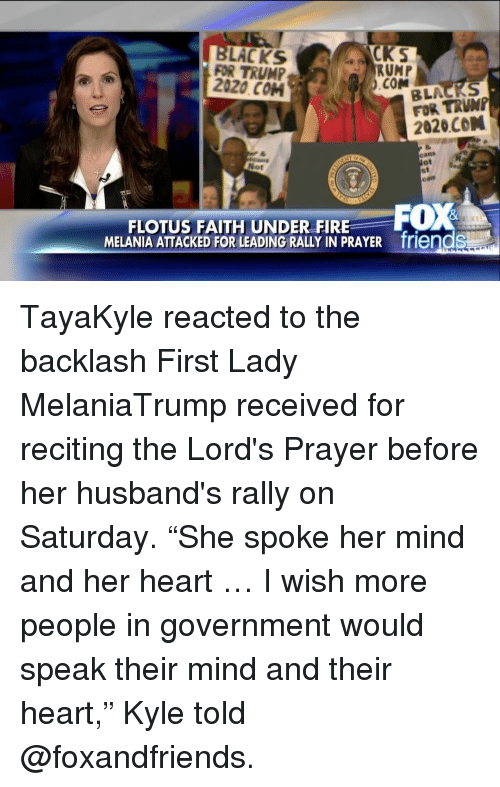 "Fire, Friends, and Memes: YCKS  LACKS  FOR TRUMP  RUMP  2020 COM  .COM  BLA AS  FOR 2020 CON  Not  FOX  FLOTUS FAITH UNDER FIRE  MELANIA ATTACKED FOR LEADING RALLY IN PRAYER friendS TayaKyle reacted to the backlash First Lady MelaniaTrump​ received for reciting the Lord's Prayer before her husband's rally on Saturday. ""She spoke her mind and her heart … I wish more people in government would speak their mind and their heart,"" Kyle told @foxandfriends."