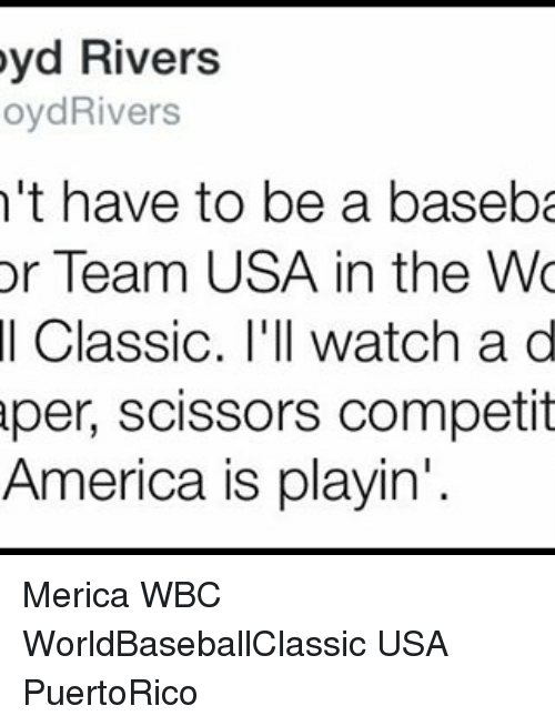 Memes, 🤖, and Usa: yd Rivers  oydRivers  't have to be a baseba  or Team USA in the Wo  Classic. I'll watch a d  per, scissors competit  America is playin' Merica WBC WorldBaseballClassic USA PuertoRico