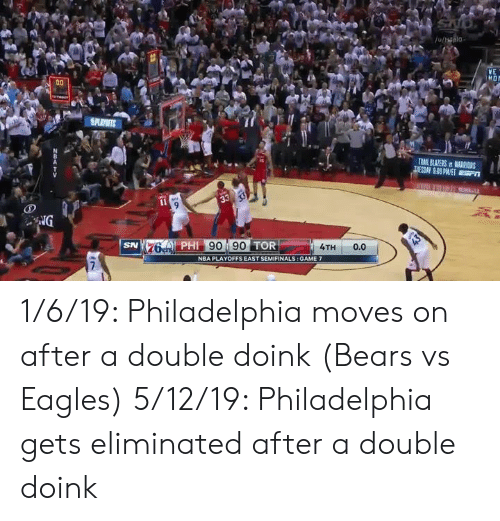 game-7: YE  4A  76 PHI 90 90 TOR  SN  4TH 0.0  NBA PLAYOFFS EAST SEMIFINALS: GAME 7 1/6/19: Philadelphia moves on after a double doink (Bears vs Eagles)   5/12/19: Philadelphia gets eliminated after a double doink