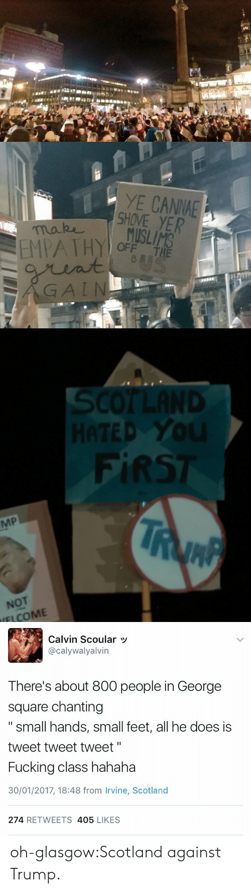 """Small Hands: YE CANNA  SHOVE YER  EMPATHY oF  GAIN  OFF THE   SCOTLAND  HATED YoU  FİRST  MP  NOT  IFLCOME   Calvin Scoular  @calywalyalvin  There's about 800 people in George  square chanting  """" small hands, small feet, all he does iss  tweet tweet tweet""""  Fucking class hahaha  30/01/2017, 18:48 from Irvine, Scotland  274 RETWEETS 405 LIKES oh-glasgow:Scotland against Trump."""