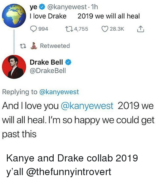 love drake: ye @kanyewest- 1h  I love Drake  2019 we will all heal  994 4,755 28.3K  t1Retweeted  Drake Bell  @DrakeBell  Replying to @kanyewest  And I love you @kanyewest 2019 we  will all heal. I'm so happy we could get  past this Kanye and Drake collab 2019 y'all @thefunnyintrovert