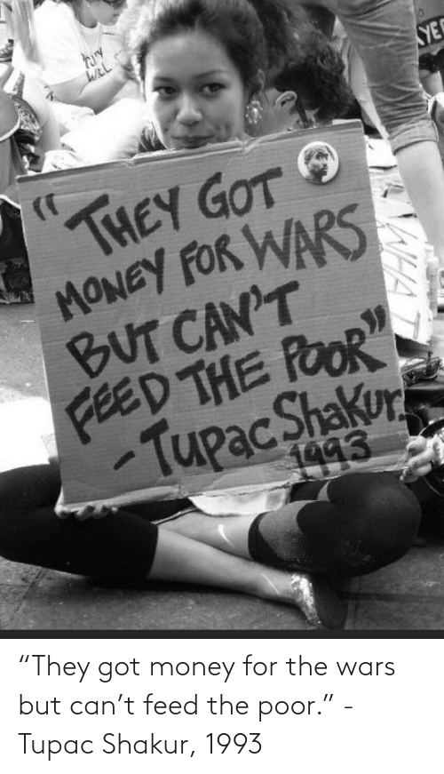 """Shakur: YE  THEY GOT  MONEY FOR WARS  BUT CAN'T  FEED THE POOR""""  TupacShakur  1993  WHA """"They got money for the wars but can't feed the poor."""" -Tupac Shakur, 1993"""