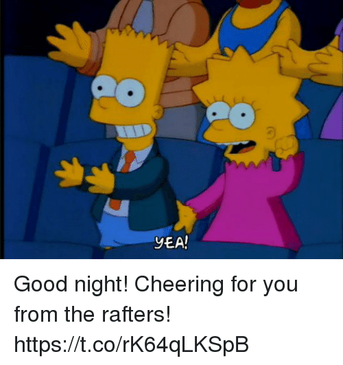 Good: YEA! Good night! Cheering for you from the rafters! https://t.co/rK64qLKSpB