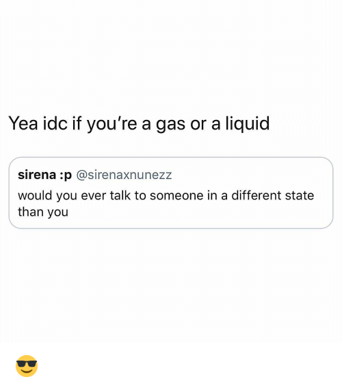 Sirena: Yea idc if you're a gas or a liquid  sirena :p @sirenaxnunezz  would you ever talk to someone in a different state  than you 😎