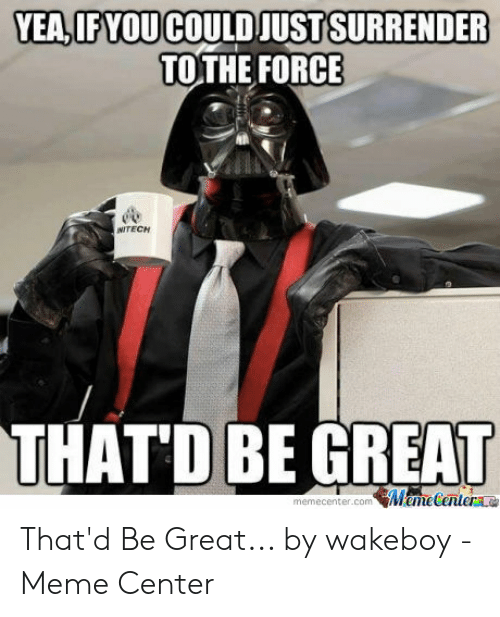 That D Be Great Meme: YEA,IF YOU  COULD JUSTSURRENDER  TOTHE FORCE  NITECH  THAT'D BE GREAT  memecenter.com Mametentera That'd Be Great... by wakeboy - Meme Center