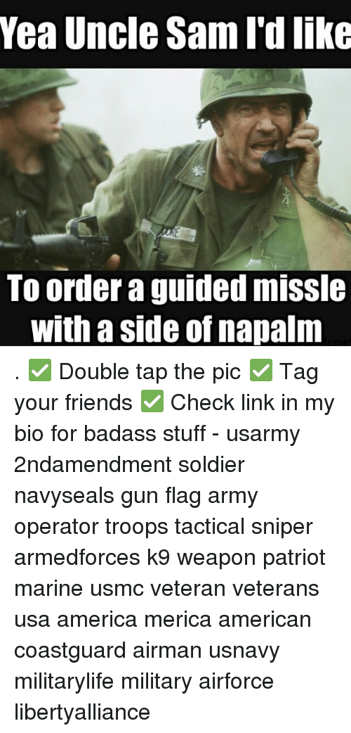 napalm: Yea Uncle Sam I'd like  TO order a guided mISSle  With a side of napalm . ✅ Double tap the pic ✅ Tag your friends ✅ Check link in my bio for badass stuff - usarmy 2ndamendment soldier navyseals gun flag army operator troops tactical sniper armedforces k9 weapon patriot marine usmc veteran veterans usa america merica american coastguard airman usnavy militarylife military airforce libertyalliance