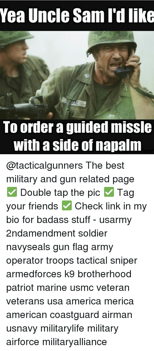 America, Friends, and Memes: Yea Uncle Sami dlike  TO order a guided mISS  With a Side of napalm @tacticalgunners The best military and gun related page ✅ Double tap the pic ✅ Tag your friends ✅ Check link in my bio for badass stuff - usarmy 2ndamendment soldier navyseals gun flag army operator troops tactical sniper armedforces k9 brotherhood patriot marine usmc veteran veterans usa america merica american coastguard airman usnavy militarylife military airforce militaryalliance